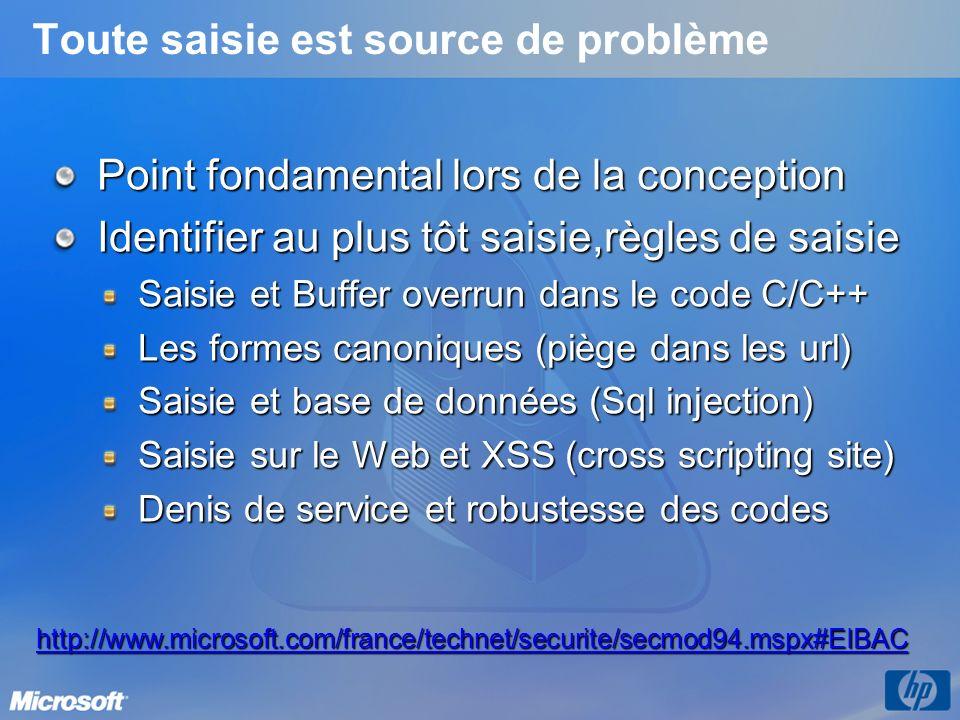 Toute saisie est source de problème Point fondamental lors de la conception Identifier au plus tôt saisie,règles de saisie Saisie et Buffer overrun dans le code C/C++ Les formes canoniques (piège dans les url) Saisie et base de données (Sql injection) Saisie sur le Web et XSS (cross scripting site) Denis de service et robustesse des codes http://www.microsoft.com/france/technet/securite/secmod94.mspx#EIBAC
