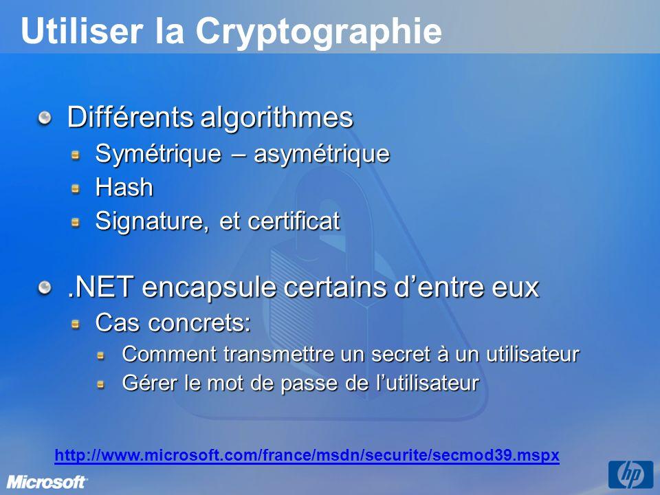 Utiliser la Cryptographie Différents algorithmes Symétrique – asymétrique Hash Signature, et certificat.NET encapsule certains dentre eux Cas concrets: Comment transmettre un secret à un utilisateur Gérer le mot de passe de lutilisateur http://www.microsoft.com/france/msdn/securite/secmod39.mspx