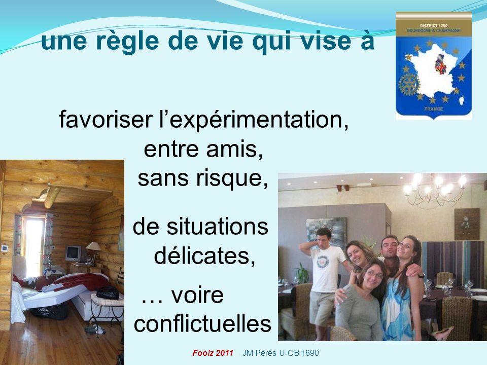favoriser lexpérimentation, entre amis, sans risque, de situations délicates, … voire conflictuelles Foolz 2011 JM Pérès U-CB 1690 une règle de vie qu