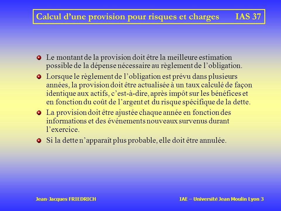 Jean-Jacques FRIEDRICH IAE – Université Jean Moulin Lyon 3 Calcul dune provision pour risques et chargesIAS 37 Le montant de la provision doit être la meilleure estimation possible de la dépense nécessaire au règlement de lobligation.