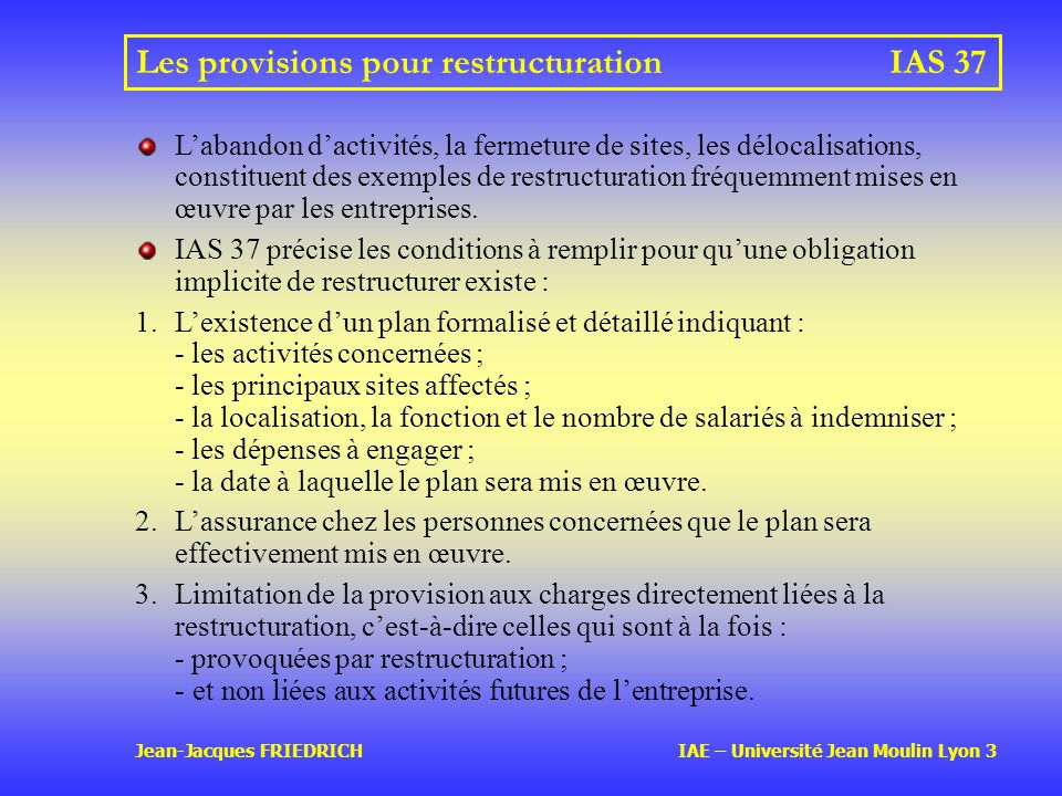 Jean-Jacques FRIEDRICH IAE – Université Jean Moulin Lyon 3 Les provisions pour restructurationIAS 37 Labandon dactivités, la fermeture de sites, les délocalisations, constituent des exemples de restructuration fréquemment mises en œuvre par les entreprises.