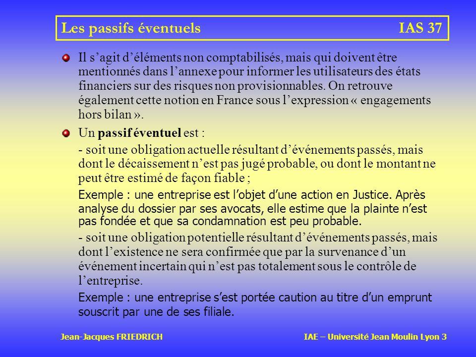Jean-Jacques FRIEDRICH IAE – Université Jean Moulin Lyon 3 Les passifs éventuelsIAS 37 Il sagit déléments non comptabilisés, mais qui doivent être mentionnés dans lannexe pour informer les utilisateurs des états financiers sur des risques non provisionnables.