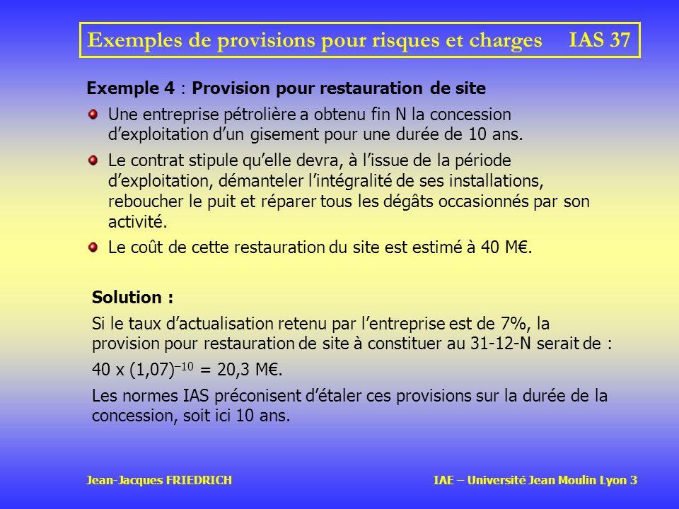 Jean-Jacques FRIEDRICH IAE – Université Jean Moulin Lyon 3 Exemples de provisions pour risques et charges IAS 37 Exemple 4 : Provision pour restauration de site Une entreprise pétrolière a obtenu fin N la concession dexploitation dun gisement pour une durée de 10 ans.