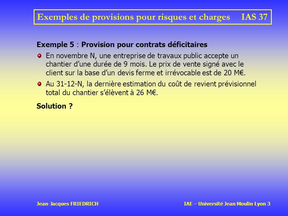 Jean-Jacques FRIEDRICH IAE – Université Jean Moulin Lyon 3 Exemples de provisions pour risques et charges IAS 37 Exemple 5 : Provision pour contrats déficitaires En novembre N, une entreprise de travaux public accepte un chantier dune durée de 9 mois.