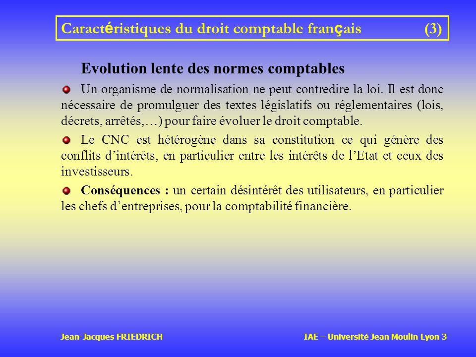 Jean-Jacques FRIEDRICH IAE – Université Jean Moulin Lyon 3 Caract é ristiques du droit comptable fran ç ais(3) Evolution lente des normes comptables Un organisme de normalisation ne peut contredire la loi.
