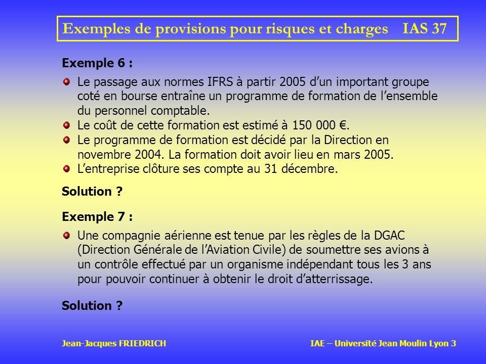Jean-Jacques FRIEDRICH IAE – Université Jean Moulin Lyon 3 Exemples de provisions pour risques et chargesIAS 37 Exemple 6 : Le passage aux normes IFRS à partir 2005 dun important groupe coté en bourse entraîne un programme de formation de lensemble du personnel comptable.