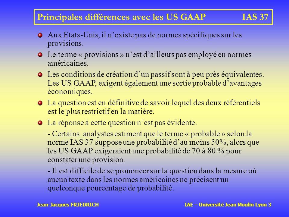 Jean-Jacques FRIEDRICH IAE – Université Jean Moulin Lyon 3 Principales différences avec les US GAAPIAS 37 Aux Etats-Unis, il nexiste pas de normes spécifiques sur les provisions.