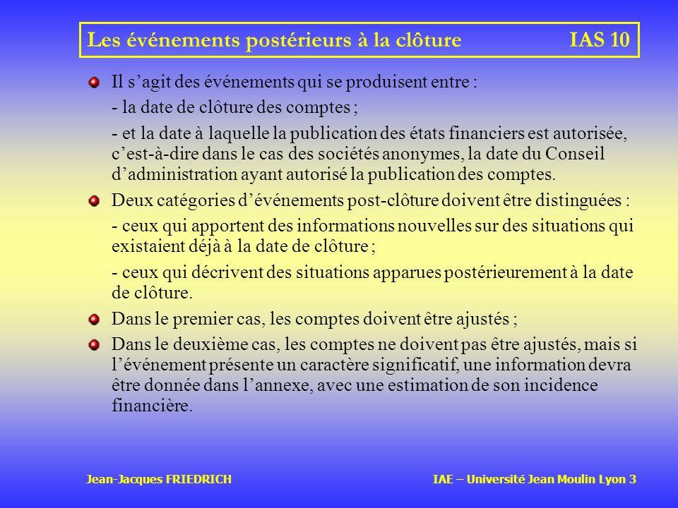Jean-Jacques FRIEDRICH IAE – Université Jean Moulin Lyon 3 Les événements postérieurs à la clôtureIAS 10 Il sagit des événements qui se produisent entre : - la date de clôture des comptes ; - et la date à laquelle la publication des états financiers est autorisée, cest-à-dire dans le cas des sociétés anonymes, la date du Conseil dadministration ayant autorisé la publication des comptes.