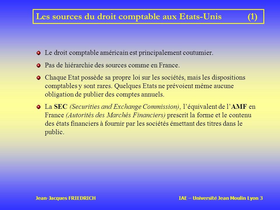 Jean-Jacques FRIEDRICH IAE – Université Jean Moulin Lyon 3 Les sources du droit comptable aux Etats-Unis(1) Le droit comptable américain est principalement coutumier.