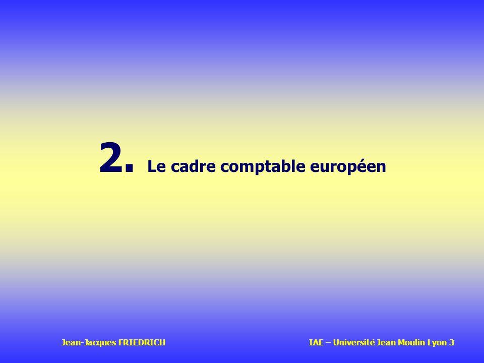 Jean-Jacques FRIEDRICH IAE – Université Jean Moulin Lyon 3 2. Le cadre comptable européen