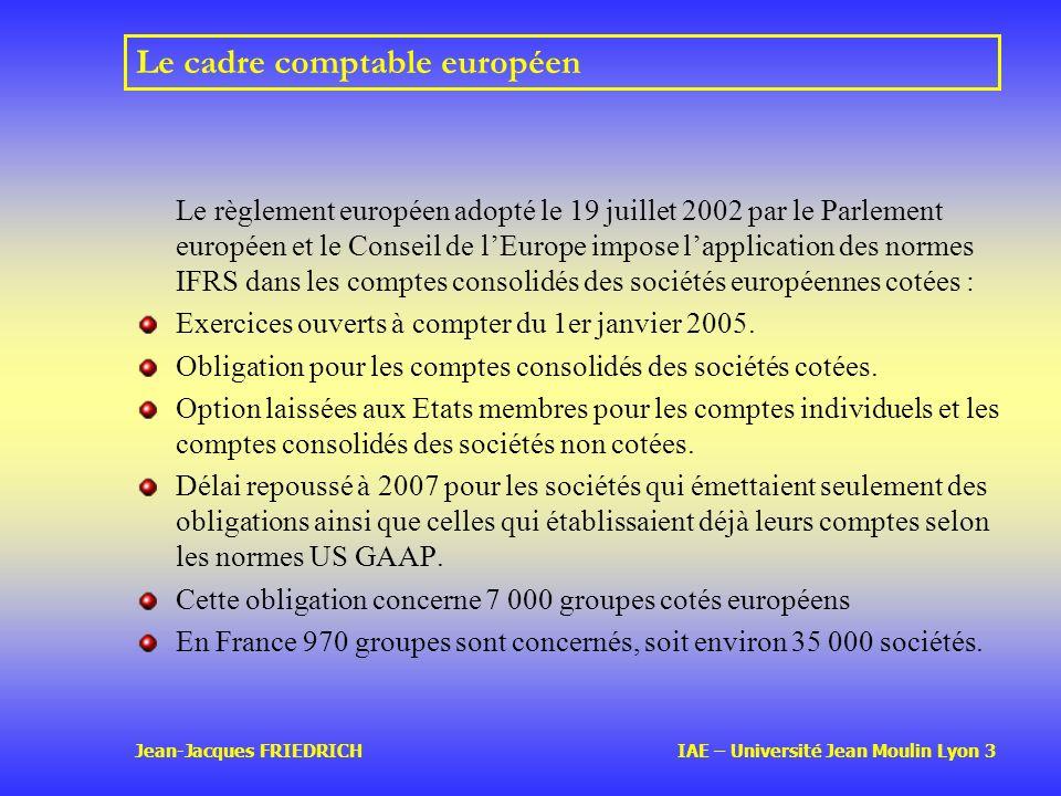 Jean-Jacques FRIEDRICH IAE – Université Jean Moulin Lyon 3 Le cadre comptable européen Le règlement européen adopté le 19 juillet 2002 par le Parlement européen et le Conseil de lEurope impose lapplication des normes IFRS dans les comptes consolidés des sociétés européennes cotées : Exercices ouverts à compter du 1er janvier 2005.