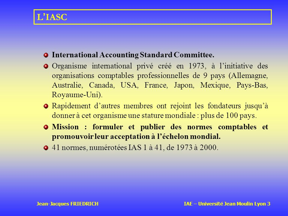 Jean-Jacques FRIEDRICH IAE – Université Jean Moulin Lyon 3 L IASC International Accounting Standard Committee. Organisme international privé créé en 1