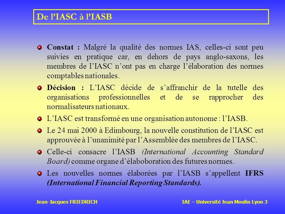 Jean-Jacques FRIEDRICH IAE – Université Jean Moulin Lyon 3 De lIASC à lIASB Constat : Malgré la qualité des normes IAS, celles-ci sont peu suivies en pratique car, en dehors de pays anglo-saxons, les membres de lIASC nont pas en charge lélaboration des normes comptables nationales.