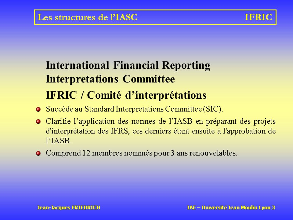 Jean-Jacques FRIEDRICH IAE – Université Jean Moulin Lyon 3 Les structures de lIASCIFRIC International Financial Reporting Interpretations Committee IF
