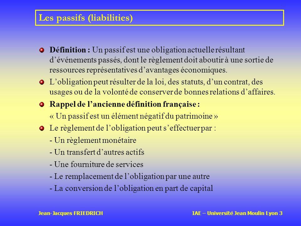Jean-Jacques FRIEDRICH IAE – Université Jean Moulin Lyon 3 Les passifs (liabilities) Définition : Un passif est une obligation actuelle résultant dévénements passés, dont le règlement doit aboutir à une sortie de ressources représentatives davantages économiques.