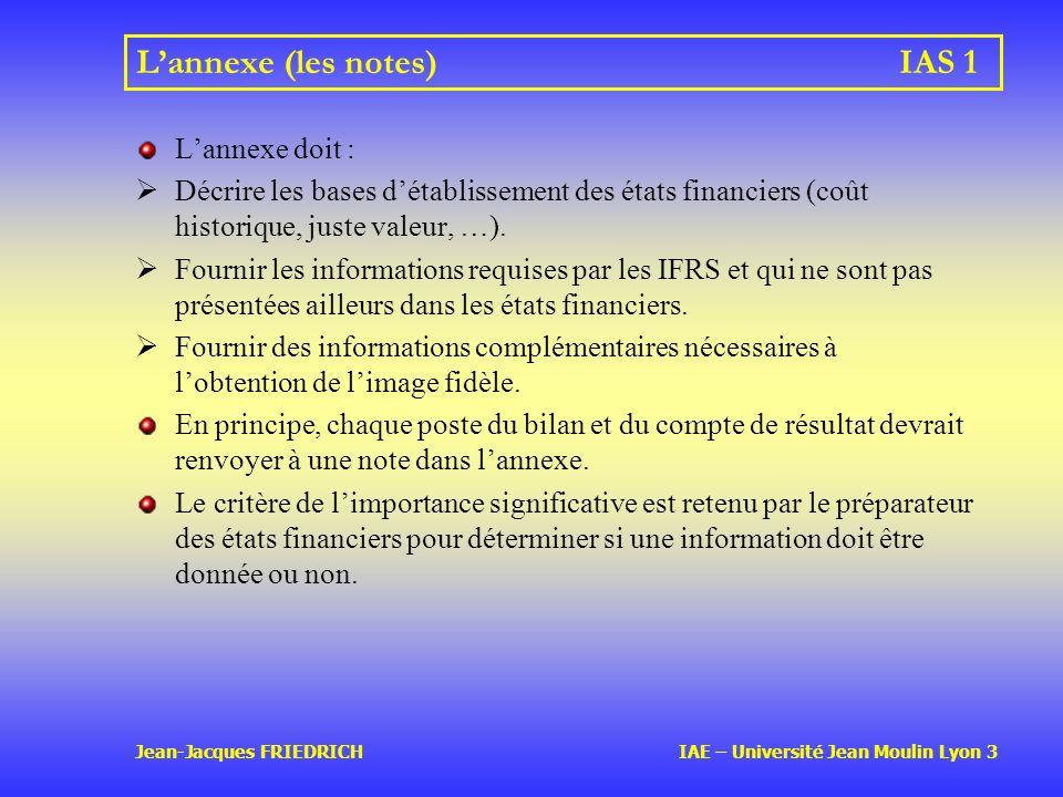 Jean-Jacques FRIEDRICH IAE – Université Jean Moulin Lyon 3 Lannexe (les notes)IAS 1 Lannexe doit : Décrire les bases détablissement des états financiers (coût historique, juste valeur, …).
