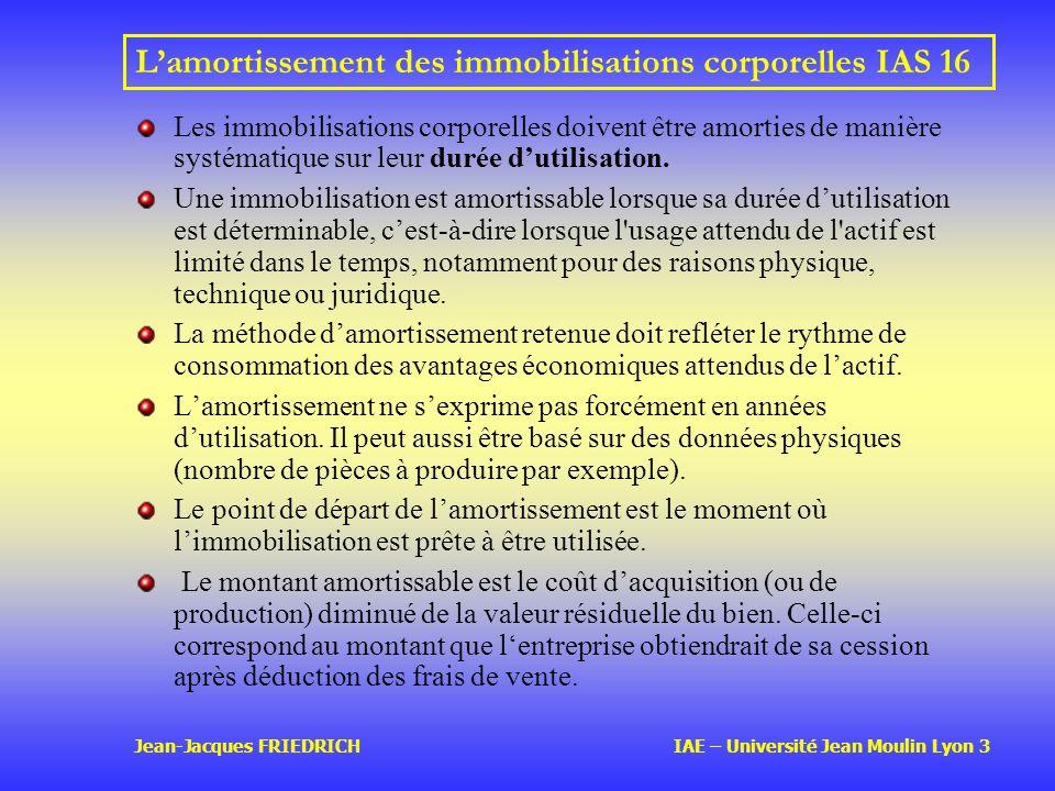 Jean-Jacques FRIEDRICH IAE – Université Jean Moulin Lyon 3 Lamortissement des immobilisations corporellesIAS 16 Les immobilisations corporelles doivent être amorties de manière systématique sur leur durée dutilisation.