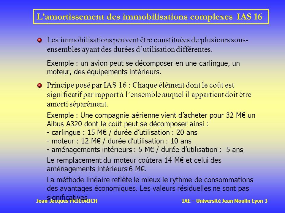 Jean-Jacques FRIEDRICH IAE – Université Jean Moulin Lyon 3 Lamortissement des immobilisations complexesIAS 16 Les immobilisations peuvent être constituées de plusieurs sous- ensembles ayant des durées dutilisation différentes.