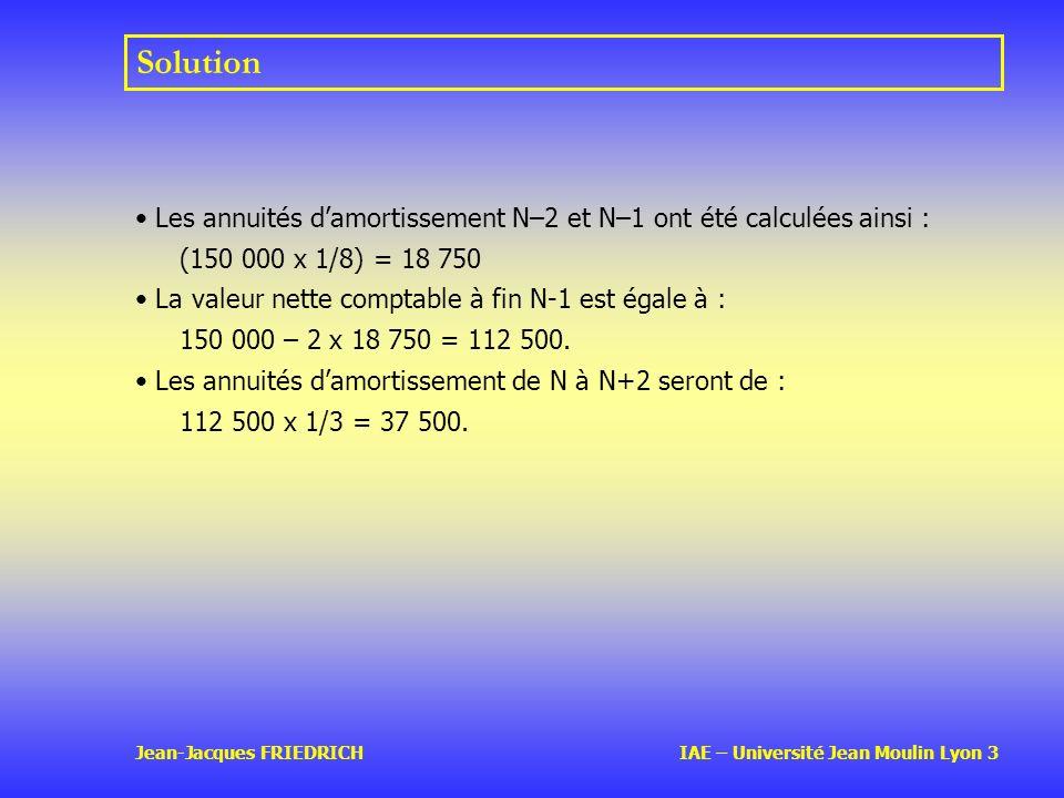 Jean-Jacques FRIEDRICH IAE – Université Jean Moulin Lyon 3 Solution Les annuités damortissement N–2 et N–1 ont été calculées ainsi : (150 000 x 1/8) = 18 750 La valeur nette comptable à fin N-1 est égale à : 150 000 – 2 x 18 750 = 112 500.