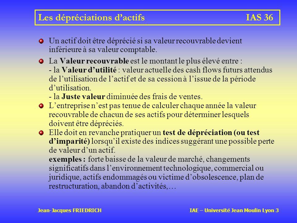Jean-Jacques FRIEDRICH IAE – Université Jean Moulin Lyon 3 Les dépréciations dactifs IAS 36 Un actif doit être déprécié si sa valeur recouvrable devient inférieure à sa valeur comptable.
