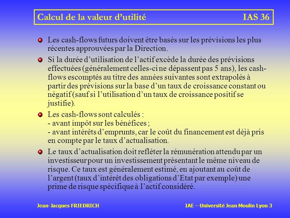 Jean-Jacques FRIEDRICH IAE – Université Jean Moulin Lyon 3 Calcul de la valeur dutilitéIAS 36 Les cash-flows futurs doivent être basés sur les prévisions les plus récentes approuvées par la Direction.