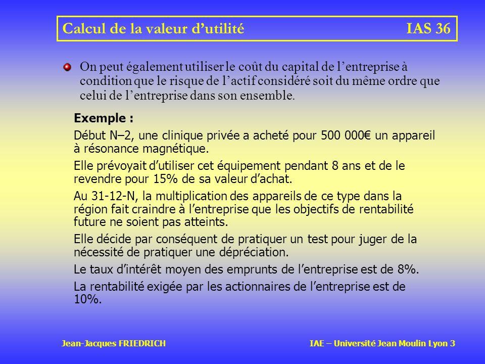 Jean-Jacques FRIEDRICH IAE – Université Jean Moulin Lyon 3 Calcul de la valeur dutilitéIAS 36 On peut également utiliser le coût du capital de lentreprise à condition que le risque de lactif considéré soit du même ordre que celui de lentreprise dans son ensemble.
