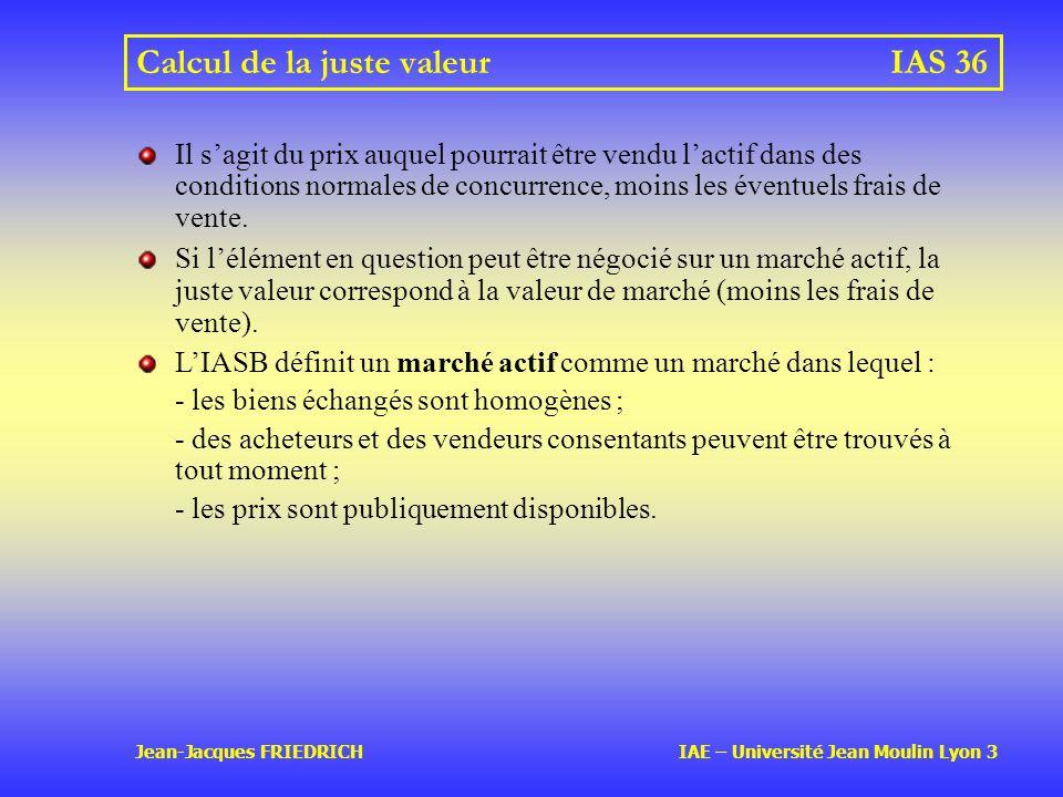 Jean-Jacques FRIEDRICH IAE – Université Jean Moulin Lyon 3 Calcul de la juste valeurIAS 36 Il sagit du prix auquel pourrait être vendu lactif dans des conditions normales de concurrence, moins les éventuels frais de vente.