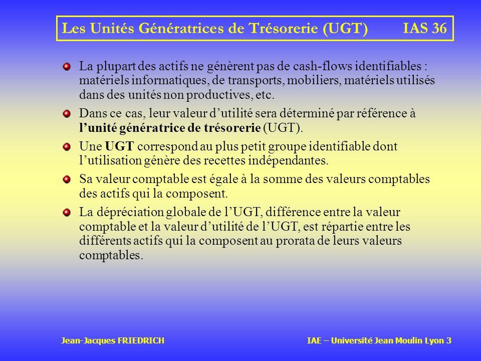 Jean-Jacques FRIEDRICH IAE – Université Jean Moulin Lyon 3 Les Unités Génératrices de Trésorerie (UGT)IAS 36 La plupart des actifs ne génèrent pas de cash-flows identifiables : matériels informatiques, de transports, mobiliers, matériels utilisés dans des unités non productives, etc.