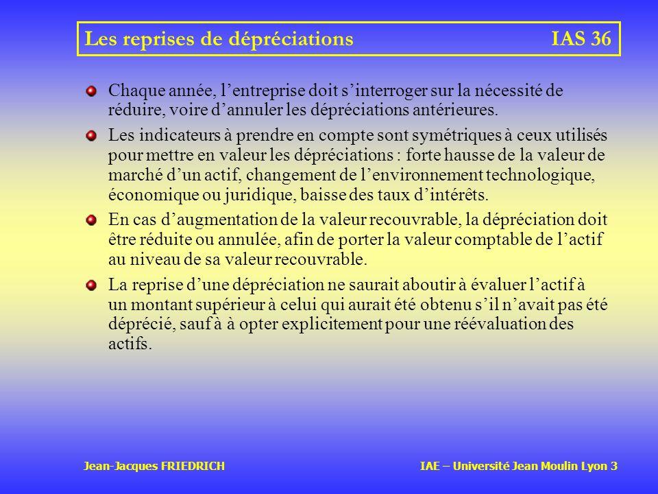 Jean-Jacques FRIEDRICH IAE – Université Jean Moulin Lyon 3 Les reprises de dépréciationsIAS 36 Chaque année, lentreprise doit sinterroger sur la nécessité de réduire, voire dannuler les dépréciations antérieures.