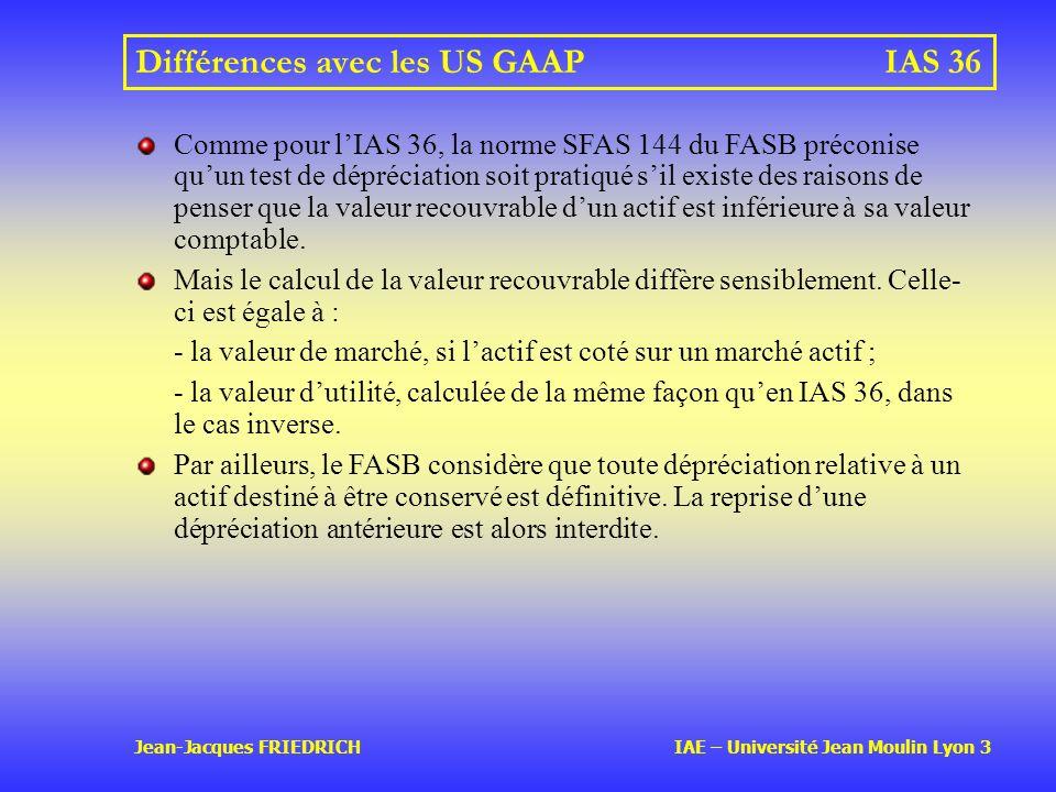 Jean-Jacques FRIEDRICH IAE – Université Jean Moulin Lyon 3 Différences avec les US GAAPIAS 36 Comme pour lIAS 36, la norme SFAS 144 du FASB préconise quun test de dépréciation soit pratiqué sil existe des raisons de penser que la valeur recouvrable dun actif est inférieure à sa valeur comptable.