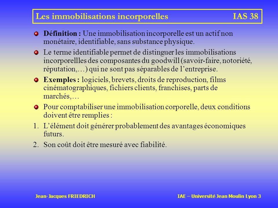 Jean-Jacques FRIEDRICH IAE – Université Jean Moulin Lyon 3 Les immobilisations incorporellesIAS 38 Définition : Une immobilisation incorporelle est un actif non monétaire, identifiable, sans substance physique.