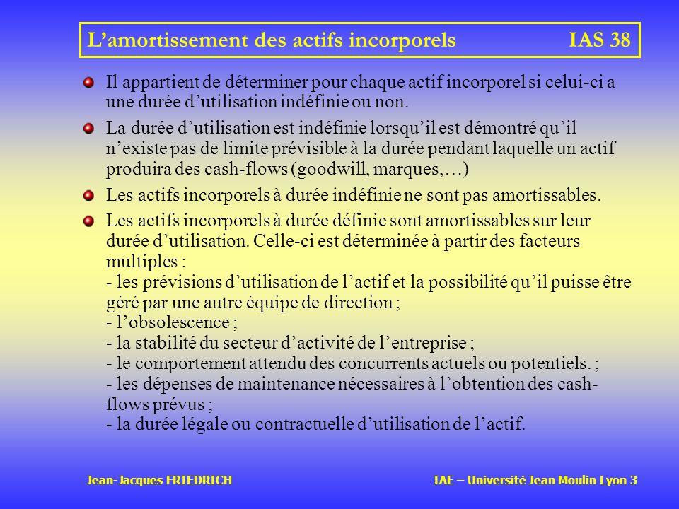 Jean-Jacques FRIEDRICH IAE – Université Jean Moulin Lyon 3 Lamortissement des actifs incorporelsIAS 38 Il appartient de déterminer pour chaque actif incorporel si celui-ci a une durée dutilisation indéfinie ou non.