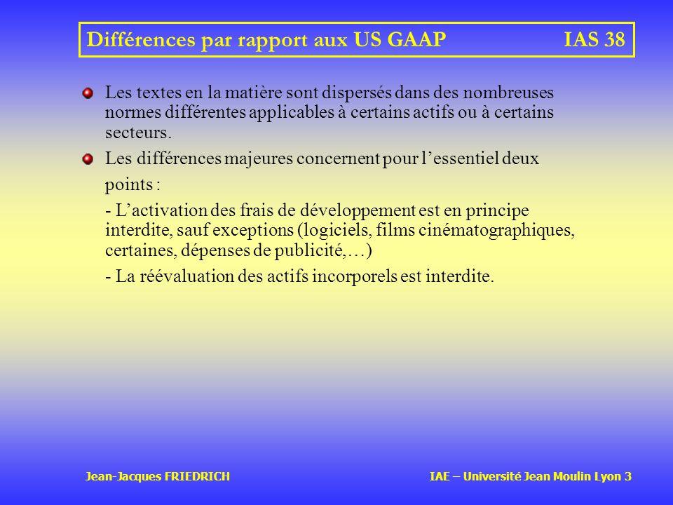 Jean-Jacques FRIEDRICH IAE – Université Jean Moulin Lyon 3 Différences par rapport aux US GAAPIAS 38 Les textes en la matière sont dispersés dans des nombreuses normes différentes applicables à certains actifs ou à certains secteurs.