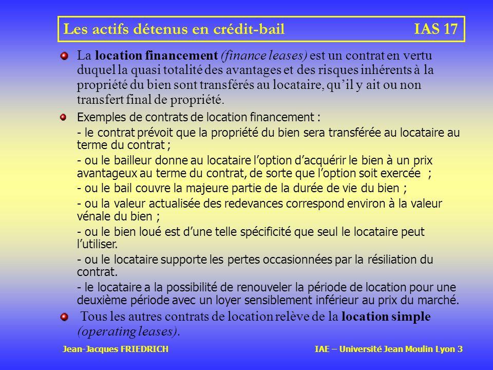 Jean-Jacques FRIEDRICH IAE – Université Jean Moulin Lyon 3 Les actifs détenus en crédit-bailIAS 17 La location financement (finance leases) est un contrat en vertu duquel la quasi totalité des avantages et des risques inhérents à la propriété du bien sont transférés au locataire, quil y ait ou non transfert final de propriété.