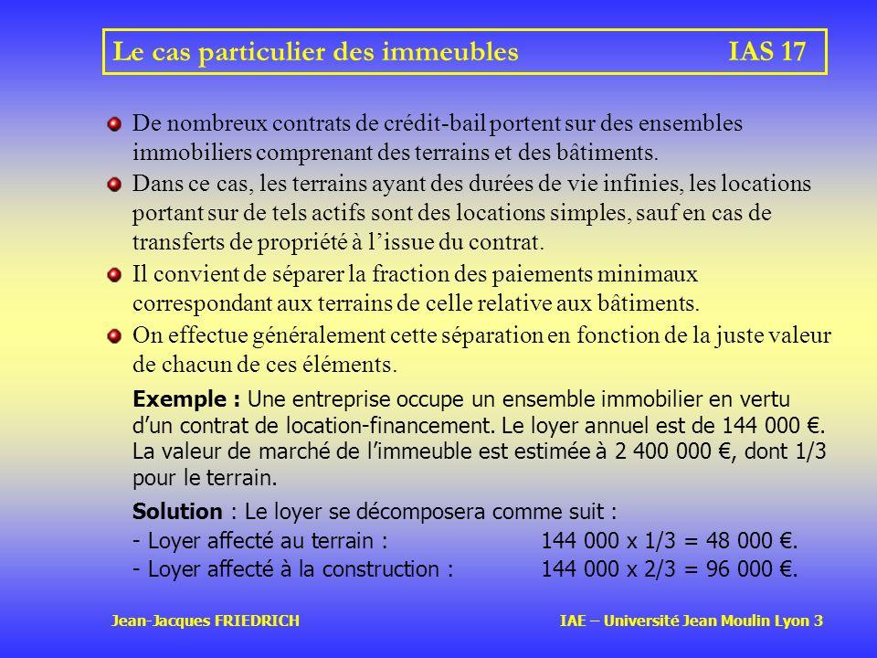 Jean-Jacques FRIEDRICH IAE – Université Jean Moulin Lyon 3 Le cas particulier des immeublesIAS 17 De nombreux contrats de crédit-bail portent sur des ensembles immobiliers comprenant des terrains et des bâtiments.