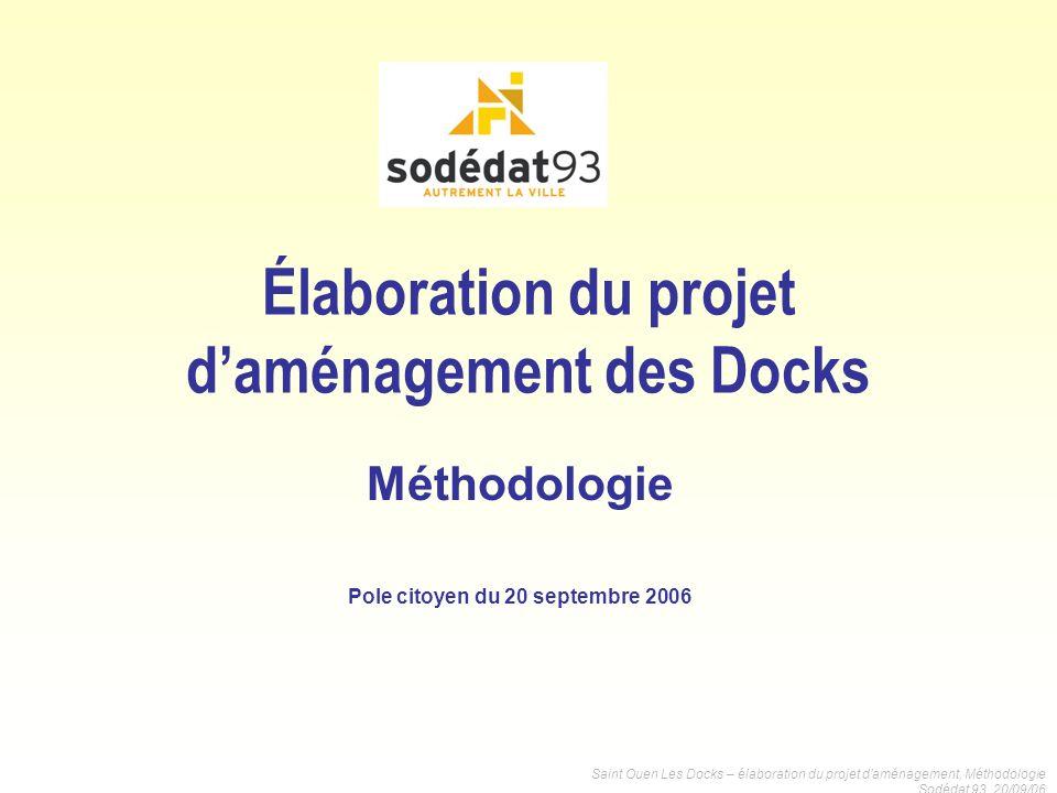 Saint Ouen Les Docks – élaboration du projet daménagement, Méthodologie Sodédat 93, 20/09/06 Élaboration du projet daménagement des Docks Méthodologie
