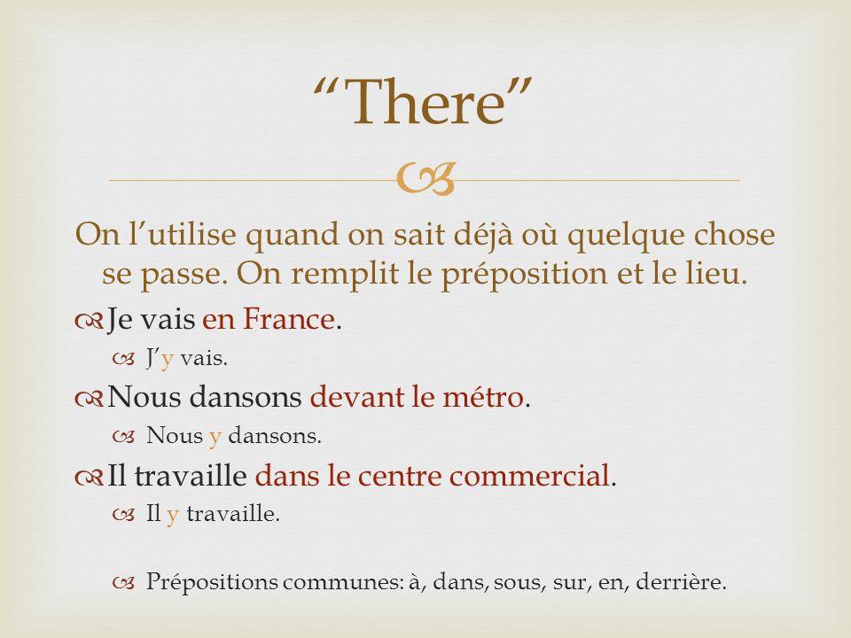 On lutilise quand on sait déjà où quelque chose se passe. On remplit le préposition et le lieu. Je vais en France. Jy vais. Nous dansons devant le mét