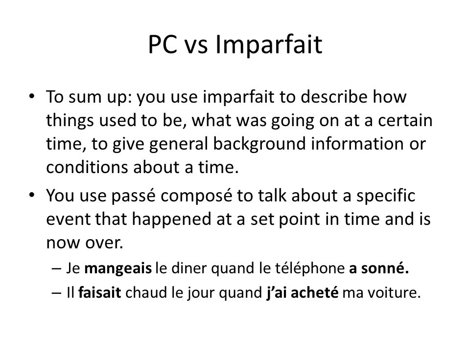 PC vs Imparfait To sum up: you use imparfait to describe how things used to be, what was going on at a certain time, to give general background inform