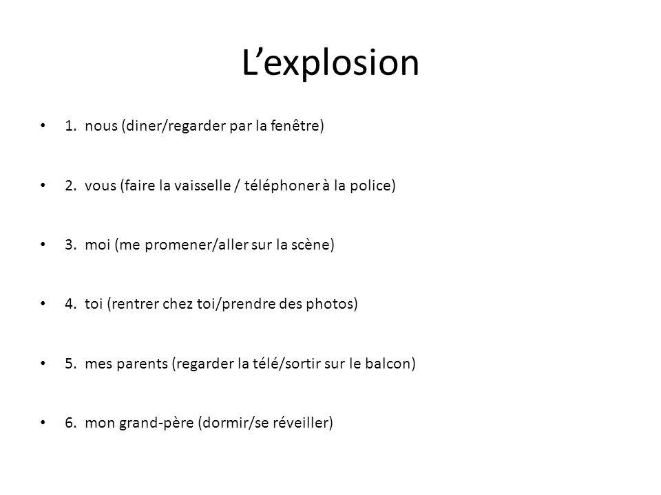 Lexplosion 1. nous (diner/regarder par la fenêtre) 2. vous (faire la vaisselle / téléphoner à la police) 3. moi (me promener/aller sur la scène) 4. to