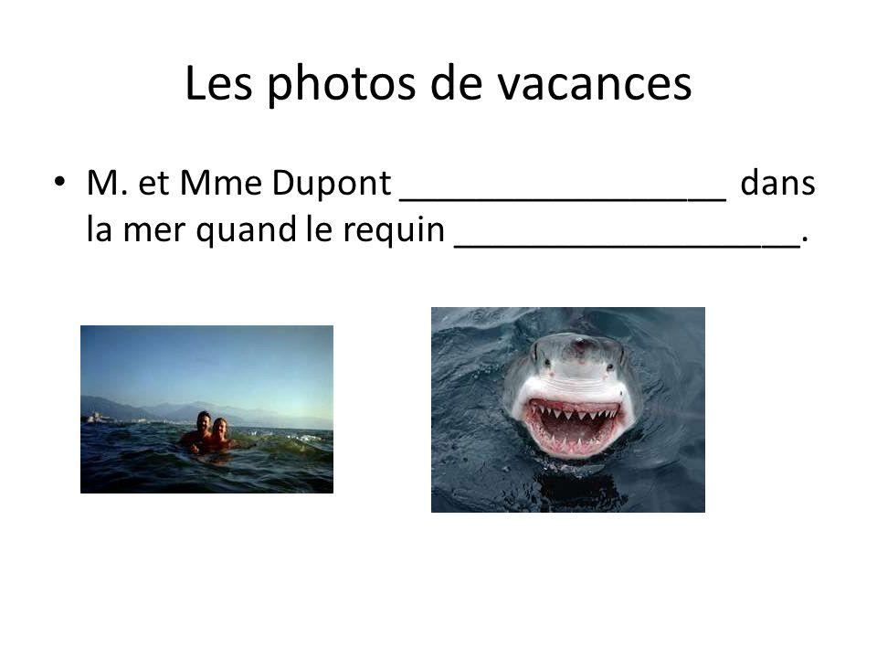 Les photos de vacances M. et Mme Dupont _________________ dans la mer quand le requin __________________.