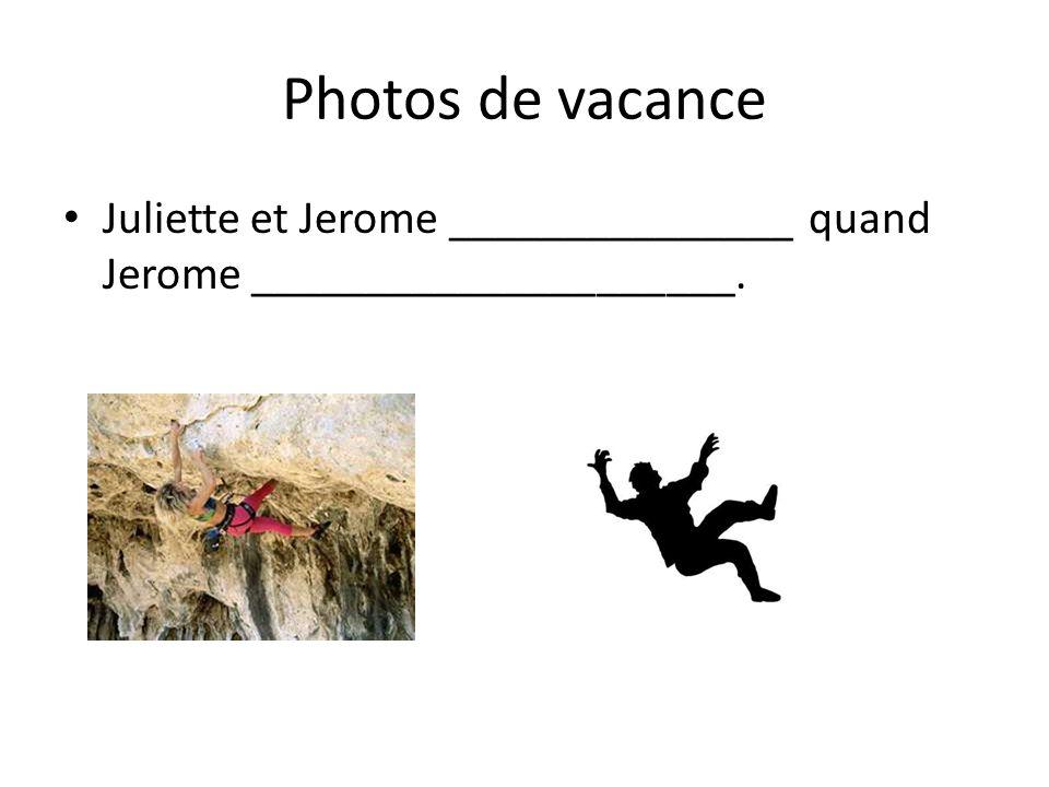 Photos de vacance Juliette et Jerome _______________ quand Jerome _____________________.
