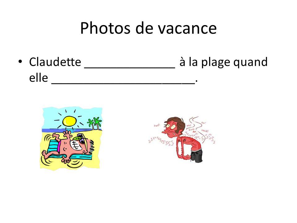 Photos de vacance Claudette ______________ à la plage quand elle ______________________.
