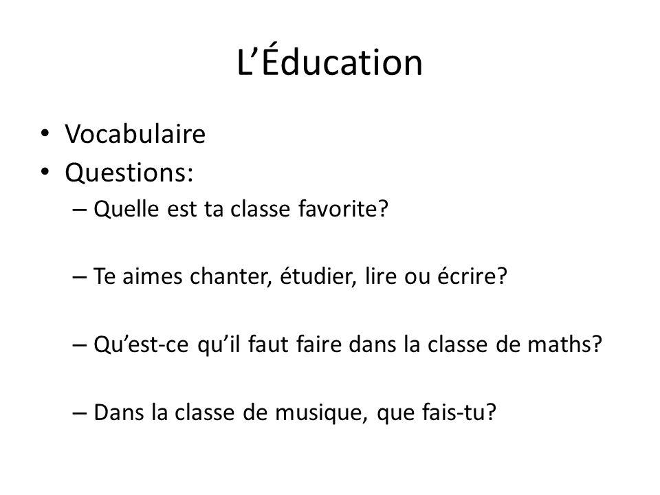 LÉducation Vocabulaire Questions: – Quelle est ta classe favorite? – Te aimes chanter, étudier, lire ou écrire? – Quest-ce quil faut faire dans la cla