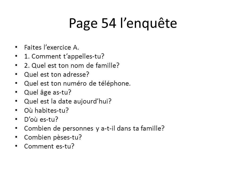 Page 54 lenquête Faites lexercice A. 1. Comment tappelles-tu? 2. Quel est ton nom de famille? Quel est ton adresse? Quel est ton numéro de téléphone.