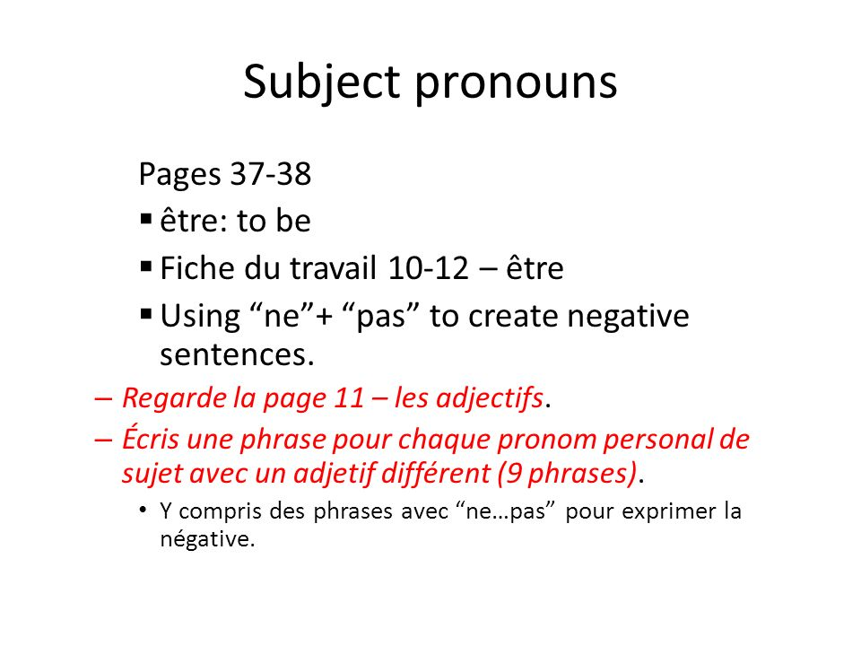 Subject pronouns Pages 37-38 être: to be Fiche du travail 10-12 – être Using ne+ pas to create negative sentences. – Regarde la page 11 – les adjectif