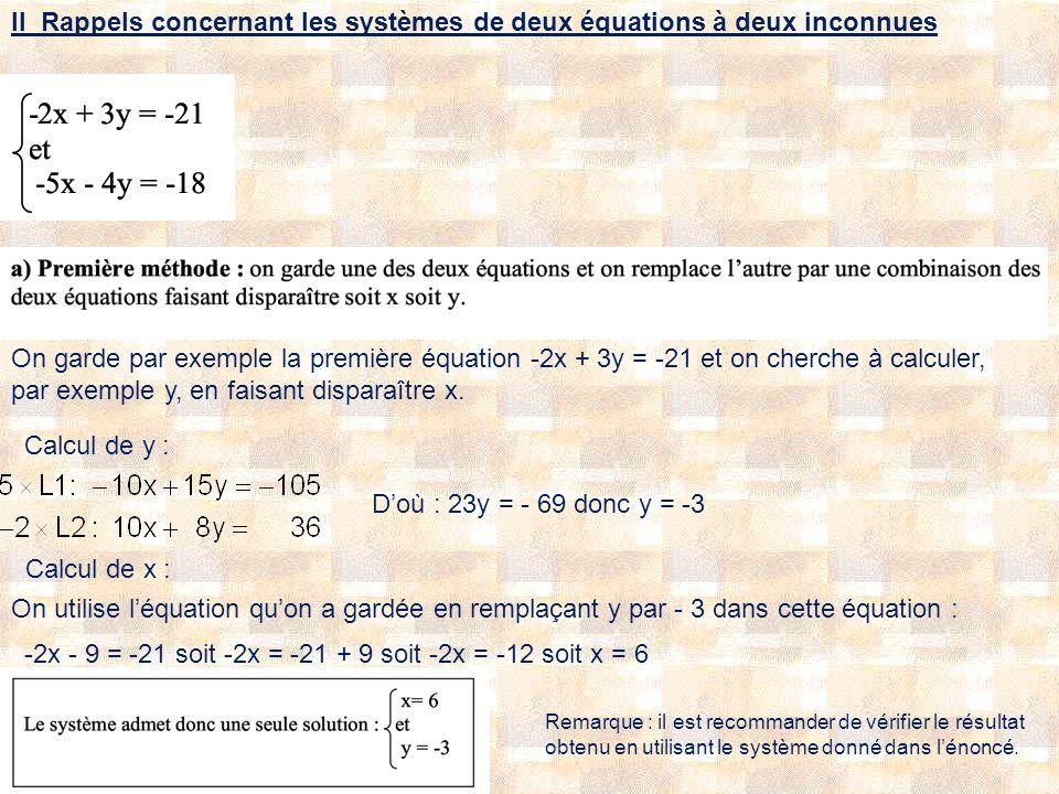II Rappels concernant les systèmes de deux équations à deux inconnues On garde par exemple la première équation -2x + 3y = -21 et on cherche à calculer, par exemple y, en faisant disparaître x.