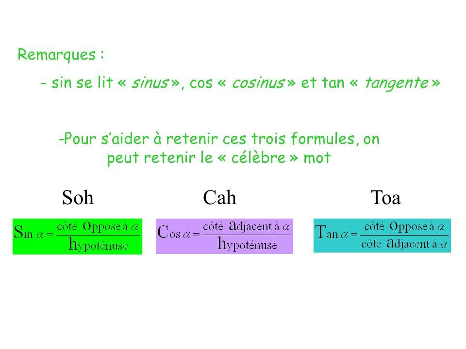 -Pour saider à retenir ces trois formules, on peut retenir le « célèbre » mot Soh Cah Toa Remarques : - sin se lit « sinus », cos « cosinus » et tan « tangente »