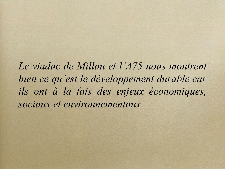 Le viaduc de Millau et lA75 nous montrent bien ce quest le développement durable car ils ont à la fois des enjeux économiques, sociaux et environnemen