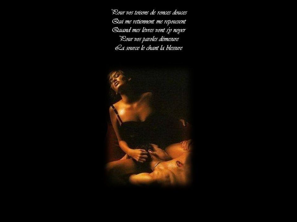 Pour vos toisons de ronces douces Qui me retiennent me repoussent Quand mes lèvres vont s y noyer Pour vos paroles démesure La source le chant la blessure