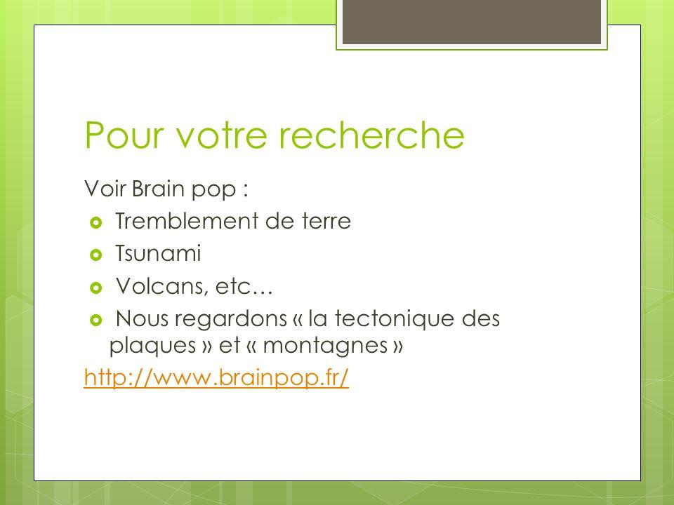 Pour votre recherche Voir Brain pop : Tremblement de terre Tsunami Volcans, etc… Nous regardons « la tectonique des plaques » et « montagnes » http://www.brainpop.fr/